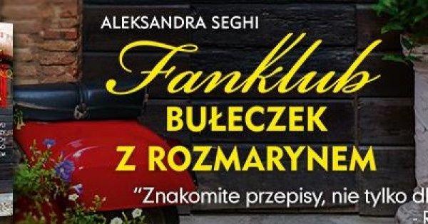 """""""Fanklub bułeczek z rozmarynem"""" - nowa książka Aleksandry Seghi o smakach toskanii"""